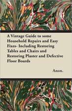 A Vintage Guide to Some Household Repairs and Easy Fixes - Including Restoring Tables and Chairs and Restoring Plaster and Defective Floor Boards