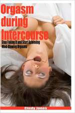 Orgasm During Intercourse:  Stop Faking It and Start Achieving Mind-Blowing Orgasms
