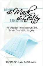 Behind the Mask, Beneath the Glitter:  The Deeper Truths about Safe, Smart Cosmetic Surgery