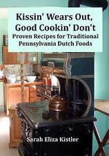 Kissin' Wears Out, Good Cookin' Don't:  Proven Recipes for Traditional Pennsylvania Dutch Foods