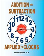 Addition and Subtraction Applied to Clocks:  An Arithmetic Workbook to Practice Adding and Subtracting Hours and Minutes to and from Time