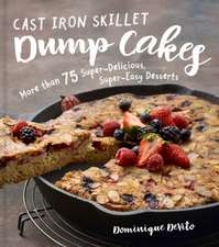 Cast Iron Skillet Dump Cakes: 75 Sweet & Scrumptious Easy-To-Make Recipes