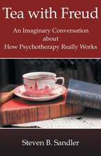 Tea with Freud:  An Imaginary Conversation about How Psychotherapy Really Works