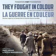 They Fought in Colour / La Guerre En Couleur: A New Look at Canada's First World War Effort / Nouveau Regard Sur Le Canada Dans La Premiere Guerre Mon