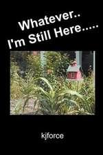 Whatever.. I'm Still Here.....
