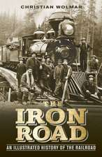 The Iron Road:  An Illustrated History of the Railroad