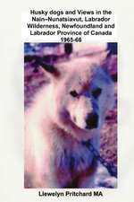 Husky Dogs and Views in the Nain - Nunatsiavut, Labrador Wilderness, Newfoundland and Labrador Province of Canada 1965-66