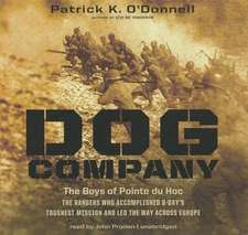Dog Company:  The Rangers Who Accomplished D-Day's Toughest Mission and Led the Way Across Europe