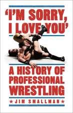 Smallman, J: I'm Sorry, I Love You: A History of Professiona