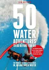 50 Water Adventures To Do Before You Die: The World's Ultimate Experiences In, On And Under Water