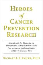 Heroes of Cancer Prevention Research:  How Scientists Are Discovering the Environmental Factors in Modern Society That Increase the Incidence of Cancer