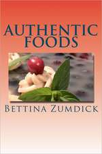 Authentic Foods:  Health Benefits of Whole Foods, Facts, Recipes and More