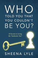 Who Told You That You Couldn't Be You? 10 Secrets to Living the Authentic You