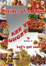 Recipes of a Cajun:  Are You Hungry Yet? Let's Get Cookin'!