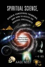 Spiritual Science, Higher Conscious Thinking, and How to Access the Universal Consciousness:  Learn How to Expand the Power of the Mind at Every Level