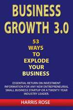 Business Growth 3.0 - 53 Ways to Explode Your Business- Essential Return on Investment for Any New Entreprueneurial Small Business Start-Up or 20- Yea