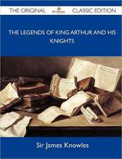 The Legends of King Arthur and His Knights - The Original Classic Edition