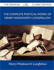 The Complete Poetical Works of Henry Wadsworth Longfellow - The Original Classic Edition