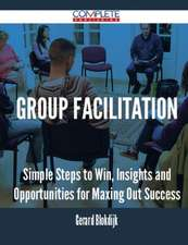 Group Facilitation - Simple Steps to Win, Insights and Opportunities for Maxing Out Success