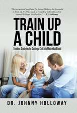 Train Up a Child: Timeless Strategies for Guiding a Child Into Mature Adulthood
