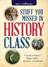 Stuff You Missed in History Class:  A Guide to History's Biggest Myths, Mysteries, and Marvels