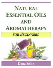 Natural Essential Oils and Aromatherapy for Beginners