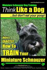 Miniature Schnauzer Dog Training - Think Like a Dog But Don't Eat Your Poop! -
