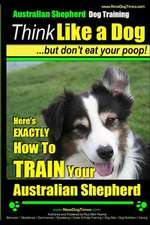 Australian Shepherd Dog Training - Think Like a Dog, But Don't Eat Your Poop!