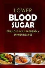 Lower Blood Sugar - Fabulous Insulin-Friendly Dinner Recipes