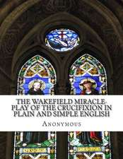 The Wakefield Miracle-Play of the Crucifixion in Plain and Simple English