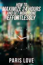 How to Maximize 24 Hours and Get More Done Effortlessly