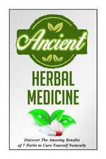 Ancient Herbal Medicine - Discover the Amazing Benefits of 7 Herbs to Cure Your