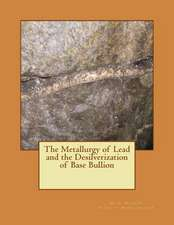 The Metallurgy of Lead and the Desilverization of Base Bullion