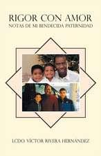 Rigor Con Amor; Notas de Mi Bendecida Paternidad:  Curso Comprensivo de Liberacion Para Lideres y Pastores