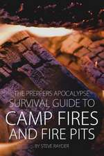 The Preppers Apocalypse Survival Guide to Camp Fires and Fire Pits