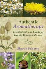 Authentic Aromatherapy: Essential Oils and Blends for Health, Beauty, and Home
