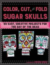 Color, Cut, and Fold Sugar Skulls: 30 Easy, Creative Projects for the Day of the Dead