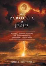 The Parousia of Jesus:  Building a Credible and Sustainable New Testament Eschatology Regarding the 2nd Coming of Jesus