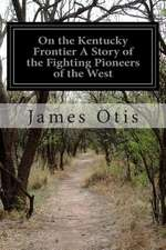 On the Kentucky Frontier a Story of the Fighting Pioneers of the West