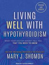 Living Well with Hypothyroidism:  What Your Doctor Doesn't Tell You...That You Need to Know