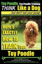 Toy Poodle, Toy Poodle Training Think Like a Dog...But Don't Eat Your Poop!