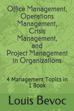 Office Management, Operations Management, Crisis Management, and Project Management in Organizations: 4 Management Topics in 1 Book