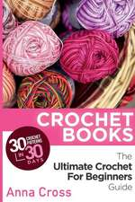 Crochet:  30 Crochet Patterns in 30 Days with the Ultimate Crochet Guide (Free Bonus eBook for Beginners Included