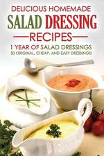 Delicious Homemade Salad Dressing Recipes - 1 Year of Salad Dressings:  50 Original, Cheap, and Easy Dressings!