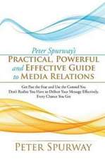 Peter Spurway's Practical, Powerful and Effective Guide to Media Relations