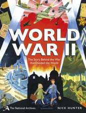 The National Archives: World War II: The Story Behind the War that Divided the World
