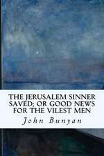 The Jerusalem Sinner Saved; Or Good News for the Vilest Men