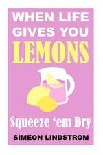 When Life Gives You Lemons - Squeeze 'em Dry