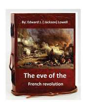 The Eve of the French Revolution. by Edward J. ( Jackson) Lowell (Original Version)