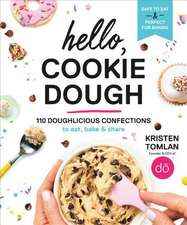 Hello, Cookie Dough: 100+ Delicious Confections to Eat, Bake, & Share